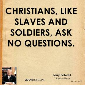 Jerry Falwell - Christians, like slaves and soldiers, ask no questions.