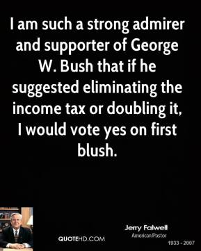 Jerry Falwell - I am such a strong admirer and supporter of George W. Bush that if he suggested eliminating the income tax or doubling it, I would vote yes on first blush.