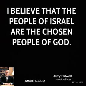 I believe that the people of Israel are the chosen people of God.