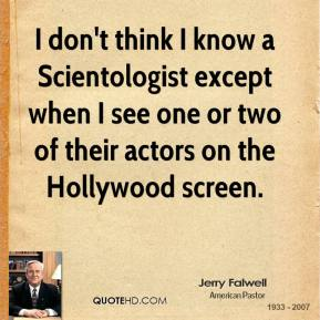 Jerry Falwell - I don't think I know a Scientologist except when I see one or two of their actors on the Hollywood screen.