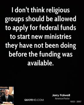 Jerry Falwell - I don't think religious groups should be allowed to apply for federal funds to start new ministries they have not been doing before the funding was available.