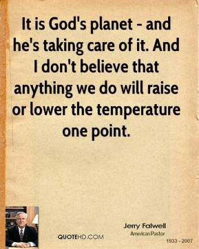 Jerry Falwell - It is God's planet - and he's taking care of it. And I don't believe that anything we do will raise or lower the temperature one point.