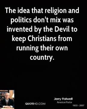 Jerry Falwell - The idea that religion and politics don't mix was invented by the Devil to keep Christians from running their own country.