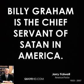 Billy Graham is the chief servant of Satan in America.
