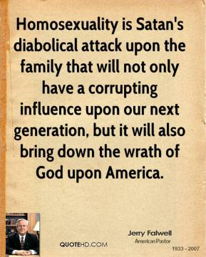 Homosexuality is Satan's diabolical attack upon the family that will not only have a corrupting influence upon our next generation, but it will also bring down the wrath of God upon America.