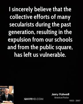 I sincerely believe that the collective efforts of many secularists during the past generation, resulting in the expulsion from our schools and from the public square, has left us vulnerable.