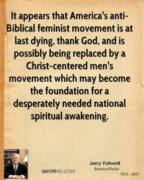 Jerry Falwell  - It appears that America's anti-Biblical feminist movement is at last dying, thank God, and is possibly being replaced by a Christ-centered men's movement which may become the foundation for a desperately needed national spiritual awakening.