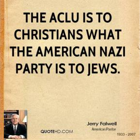 The ACLU is to Christians what the American Nazi party is to Jews.
