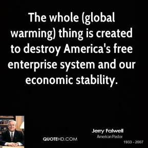 Jerry Falwell  - The whole (global warming) thing is created to destroy America's free enterprise system and our economic stability.