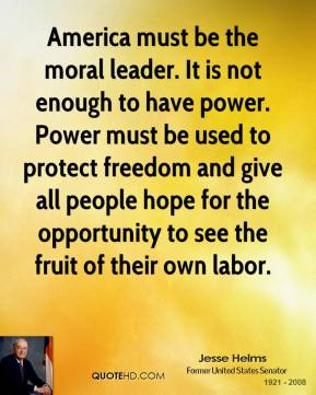 America must be the moral leader. It is not enough to have power. Power must be used to protect freedom and give all people hope for the opportunity to see the fruit of their own labor.
