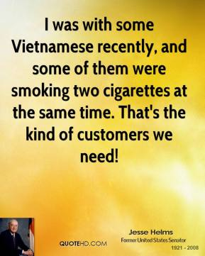 I was with some Vietnamese recently, and some of them were smoking two cigarettes at the same time. That's the kind of customers we need!