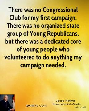 There was no Congressional Club for my first campaign. There was no organized state group of Young Republicans, but there was a dedicated core of young people who volunteered to do anything my campaign needed.