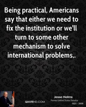 Jesse Helms  - Being practical, Americans say that either we need to fix the institution or we'll turn to some other mechanism to solve international problems.
