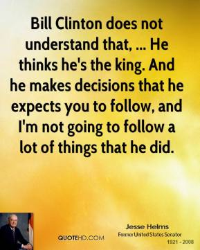 Jesse Helms  - Bill Clinton does not understand that, ... He thinks he's the king. And he makes decisions that he expects you to follow, and I'm not going to follow a lot of things that he did.