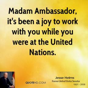 Jesse Helms  - Madam Ambassador, it's been a joy to work with you while you were at the United Nations.