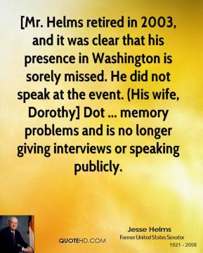 Jesse Helms  - [Mr. Helms retired in 2003, and it was clear that his presence in Washington is sorely missed. He did not speak at the event. (His wife, Dorothy] Dot ... memory problems and is no longer giving interviews or speaking publicly.