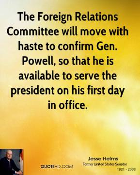 Jesse Helms  - The Foreign Relations Committee will move with haste to confirm Gen. Powell, so that he is available to serve the president on his first day in office.