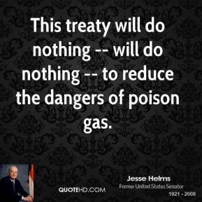 Jesse Helms  - This treaty will do nothing -- will do nothing -- to reduce the dangers of poison gas.