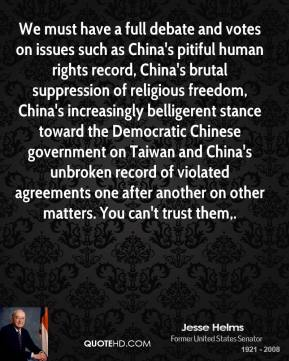 Jesse Helms  - We must have a full debate and votes on issues such as China's pitiful human rights record, China's brutal suppression of religious freedom, China's increasingly belligerent stance toward the Democratic Chinese government on Taiwan and China's unbroken record of violated agreements one after another on other matters. You can't trust them.