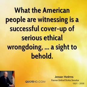 Jesse Helms  - What the American people are witnessing is a successful cover-up of serious ethical wrongdoing, ... a sight to behold.
