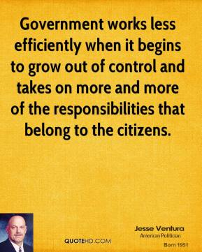 Jesse Ventura - Government works less efficiently when it begins to grow out of control and takes on more and more of the responsibilities that belong to the citizens.