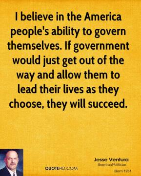 Jesse Ventura - I believe in the America people's ability to govern themselves. If government would just get out of the way and allow them to lead their lives as they choose, they will succeed.