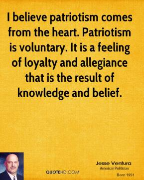 I believe patriotism comes from the heart. Patriotism is voluntary. It is a feeling of loyalty and allegiance that is the result of knowledge and belief.