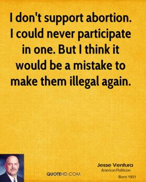 Jesse Ventura - I don't support abortion. I could never participate in one. But I think it would be a mistake to make them illegal again.