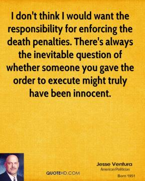 Jesse Ventura - I don't think I would want the responsibility for enforcing the death penalties. There's always the inevitable question of whether someone you gave the order to execute might truly have been innocent.