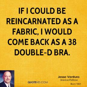 Jesse Ventura - If I could be reincarnated as a fabric, I would come back as a 38 double-D bra.