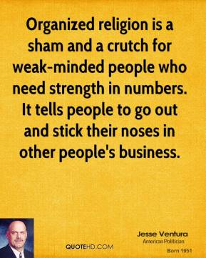 Jesse Ventura - Organized religion is a sham and a crutch for weak-minded people who need strength in numbers. It tells people to go out and stick their noses in other people's business.