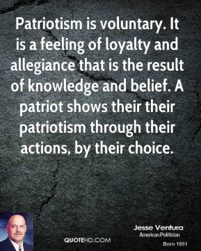 Jesse Ventura - Patriotism is voluntary. It is a feeling of loyalty and allegiance that is the result of knowledge and belief. A patriot shows their their patriotism through their actions, by their choice.