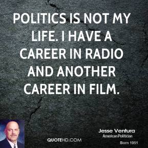 Politics is not my life. I have a career in radio and another career in film.