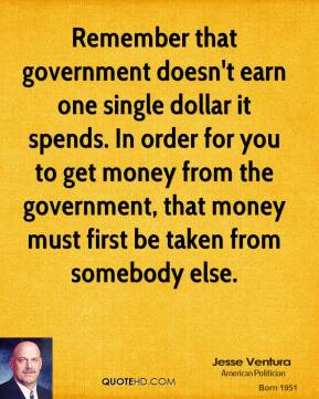 Jesse Ventura - Remember that government doesn't earn one single dollar it spends. In order for you to get money from the government, that money must first be taken from somebody else.
