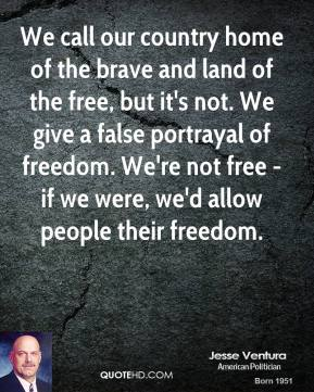 We call our country home of the brave and land of the free, but it's not. We give a false portrayal of freedom. We're not free - if we were, we'd allow people their freedom.