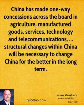 Jesse Ventura  - China has made one-way concessions across the board in agriculture, manufactured goods, services, technology and telecommunications, ... structural changes within China will be necessary to change China for the better in the long term.