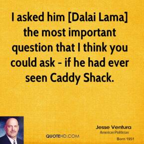 I asked him [Dalai Lama] the most important question that I think you could ask - if he had ever seen Caddy Shack.