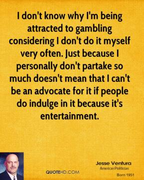 I don't know why I'm being attracted to gambling considering I don't do it myself very often. Just because I personally don't partake so much doesn't mean that I can't be an advocate for it if people do indulge in it because it's entertainment.