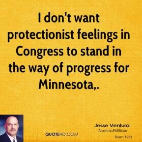 I don't want protectionist feelings in Congress to stand in the way of progress for Minnesota.