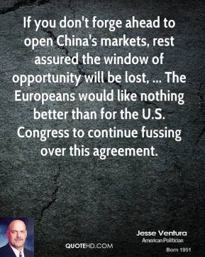 Jesse Ventura  - If you don't forge ahead to open China's markets, rest assured the window of opportunity will be lost, ... The Europeans would like nothing better than for the U.S. Congress to continue fussing over this agreement.