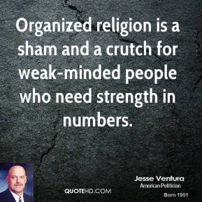 Organized religion is a sham and a crutch for weak-minded people who need strength in numbers.