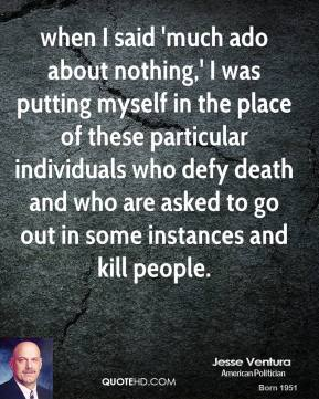 Jesse Ventura  - when I said 'much ado about nothing,' I was putting myself in the place of these particular individuals who defy death and who are asked to go out in some instances and kill people.