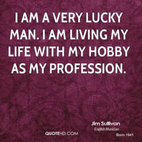 I am a very lucky man. I am living my life with my hobby as my profession.