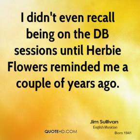 Jim Sullivan - I didn't even recall being on the DB sessions until Herbie Flowers reminded me a couple of years ago.