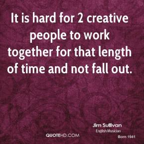 It is hard for 2 creative people to work together for that length of time and not fall out.
