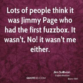 Jim Sullivan - Lots of people think it was Jimmy Page who had the first fuzzbox. It wasn't, No! it wasn't me either.