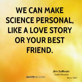 We can make science personal, like a love story or your best friend.