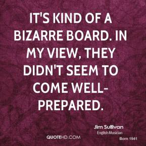 Jim Sullivan  - It's kind of a bizarre board. In my view, they didn't seem to come well-prepared.