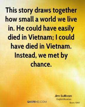 Jim Sullivan  - This story draws together how small a world we live in. He could have easily died in Vietnam; I could have died in Vietnam. Instead, we met by chance.