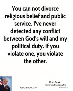Jimmy Carter - You can not divorce religious belief and public service. I've never detected any conflict between God's will and my political duty. If you violate one, you violate the other.